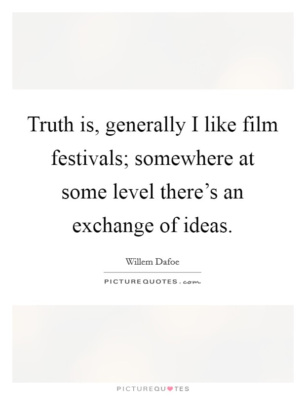 Truth is, generally I like film festivals; somewhere at some level there's an exchange of ideas Picture Quote #1