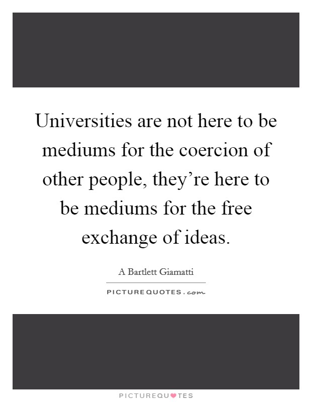 Universities are not here to be mediums for the coercion of other people, they're here to be mediums for the free exchange of ideas Picture Quote #1