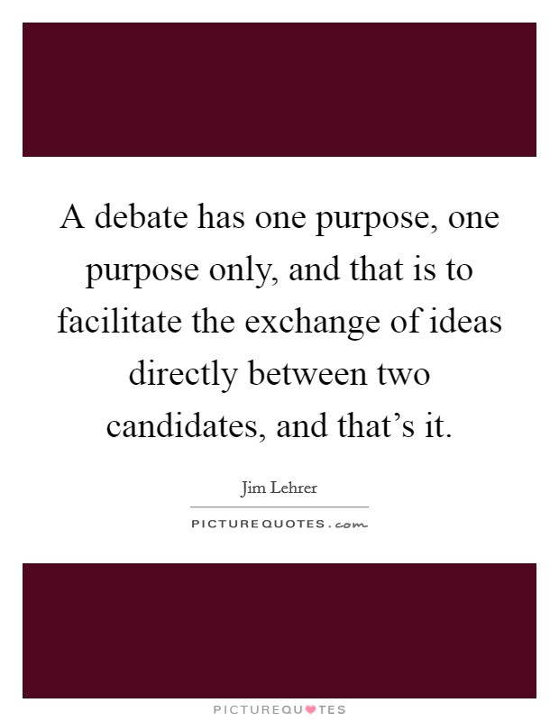 A debate has one purpose, one purpose only, and that is to facilitate the exchange of ideas directly between two candidates, and that's it Picture Quote #1