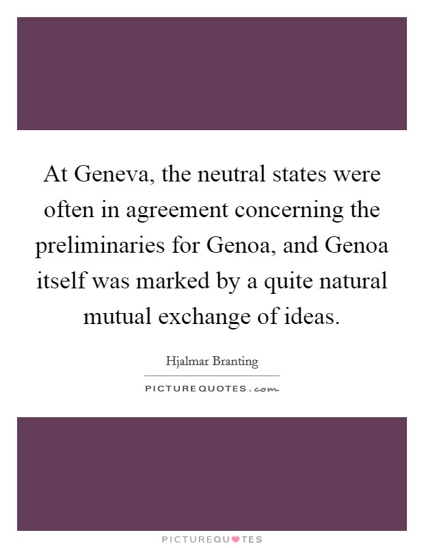 At Geneva, the neutral states were often in agreement concerning the preliminaries for Genoa, and Genoa itself was marked by a quite natural mutual exchange of ideas Picture Quote #1