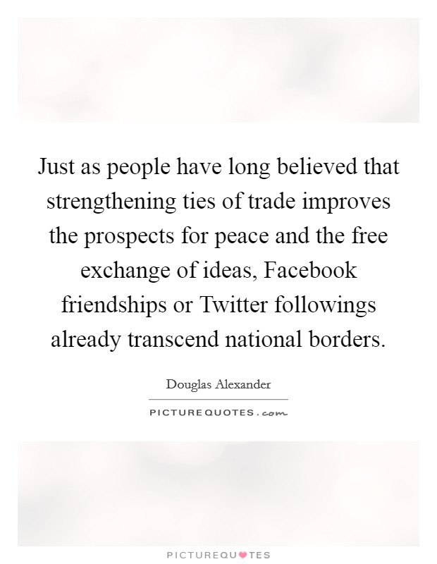 Just as people have long believed that strengthening ties of trade improves the prospects for peace and the free exchange of ideas, Facebook friendships or Twitter followings already transcend national borders Picture Quote #1