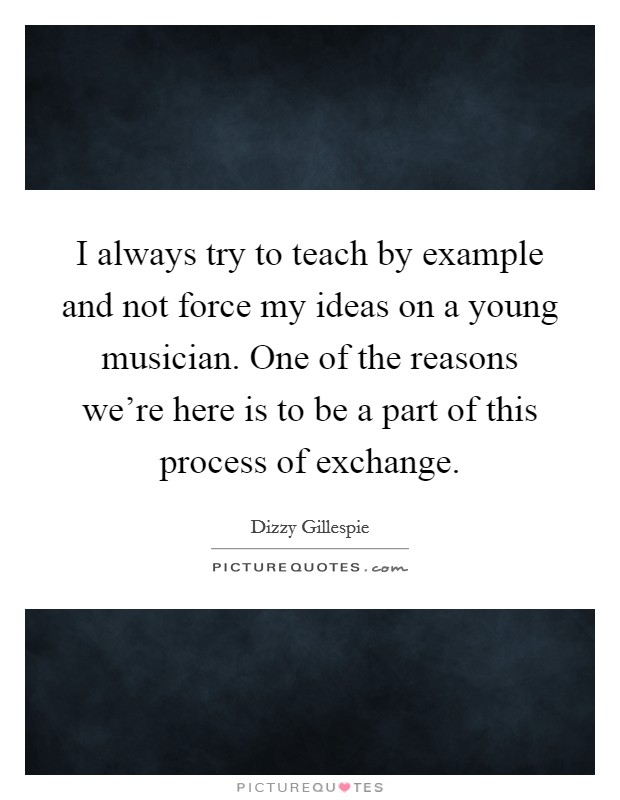 I always try to teach by example and not force my ideas on a young musician. One of the reasons we're here is to be a part of this process of exchange Picture Quote #1