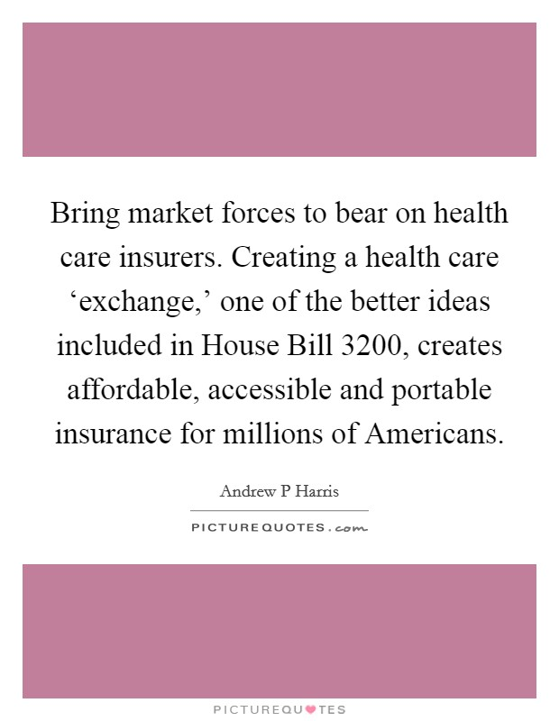 Bring market forces to bear on health care insurers. Creating a health care 'exchange,' one of the better ideas included in House Bill 3200, creates affordable, accessible and portable insurance for millions of Americans Picture Quote #1