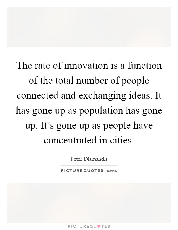 The rate of innovation is a function of the total number of people connected and exchanging ideas. It has gone up as population has gone up. It's gone up as people have concentrated in cities Picture Quote #1