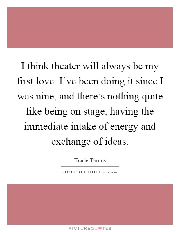 I think theater will always be my first love. I've been doing it since I was nine, and there's nothing quite like being on stage, having the immediate intake of energy and exchange of ideas Picture Quote #1