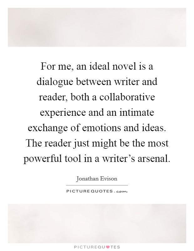 For me, an ideal novel is a dialogue between writer and reader, both a collaborative experience and an intimate exchange of emotions and ideas. The reader just might be the most powerful tool in a writer's arsenal Picture Quote #1