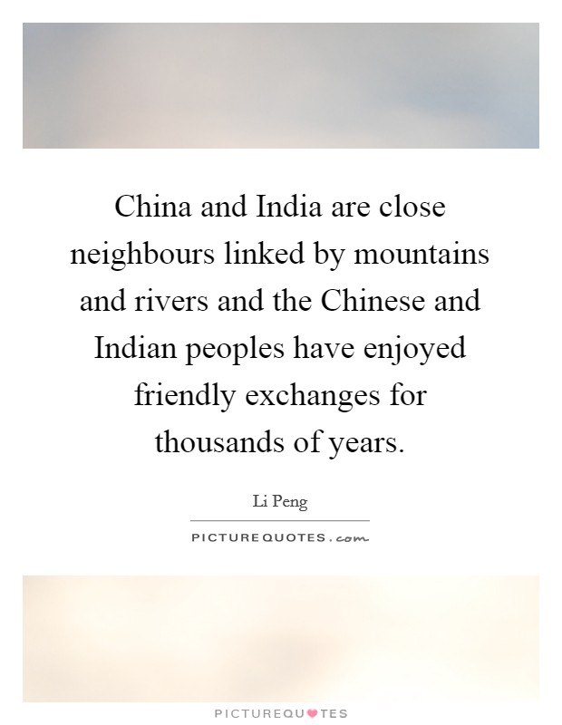 China and India are close neighbours linked by mountains and rivers and the Chinese and Indian peoples have enjoyed friendly exchanges for thousands of years Picture Quote #1