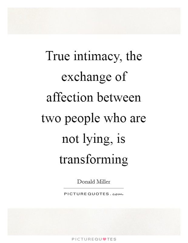 True intimacy, the exchange of affection between two people who are not lying, is transforming Picture Quote #1