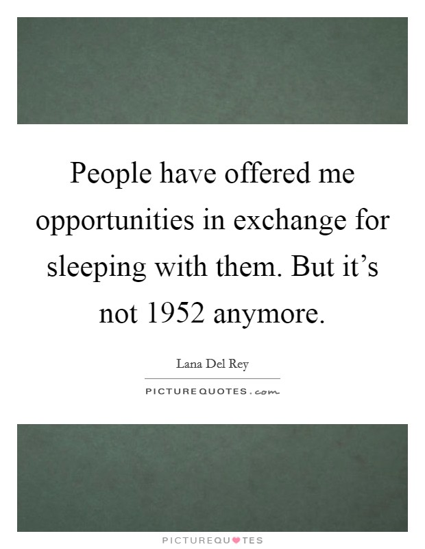 People have offered me opportunities in exchange for sleeping with them. But it's not 1952 anymore Picture Quote #1