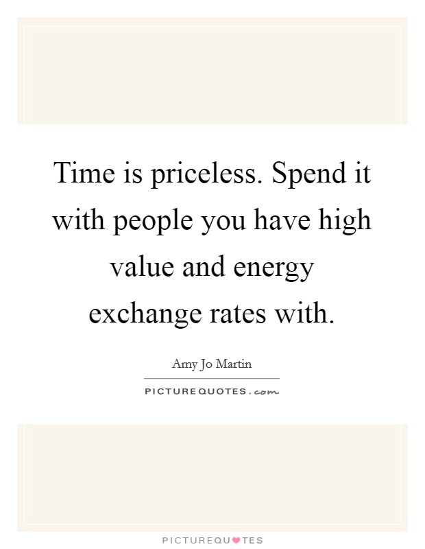 Time is priceless. Spend it with people you have high value and energy exchange rates with Picture Quote #1