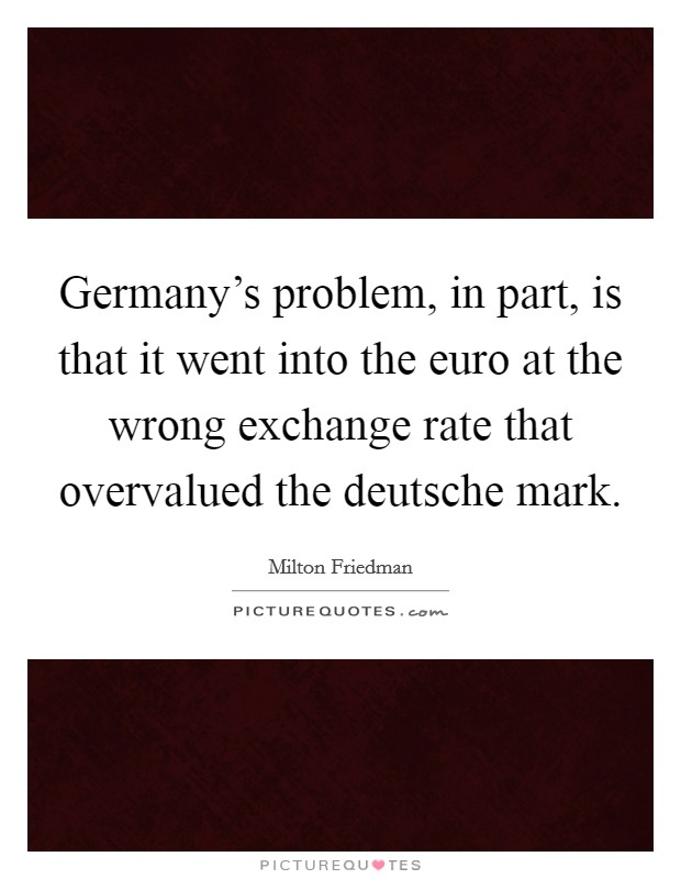Germany's problem, in part, is that it went into the euro at the wrong exchange rate that overvalued the deutsche mark Picture Quote #1