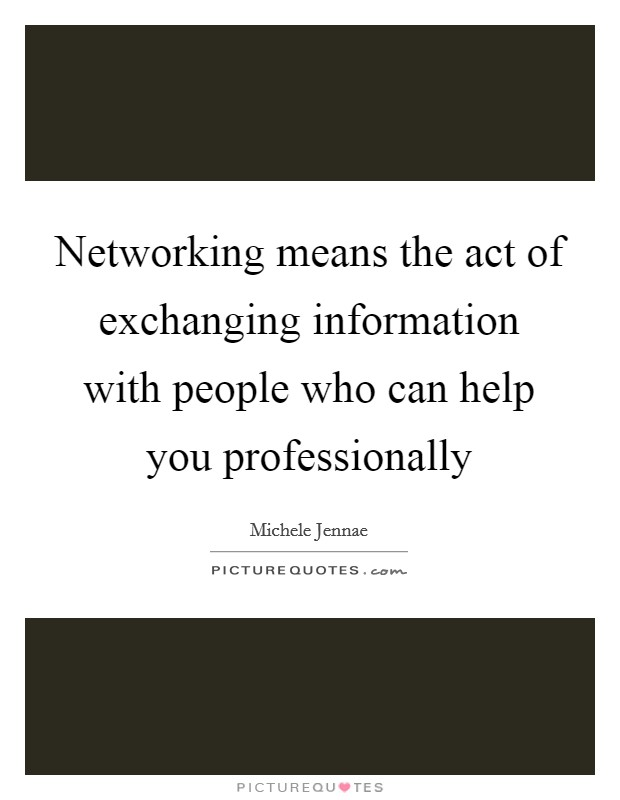 Networking means the act of exchanging information with people who can help you professionally Picture Quote #1