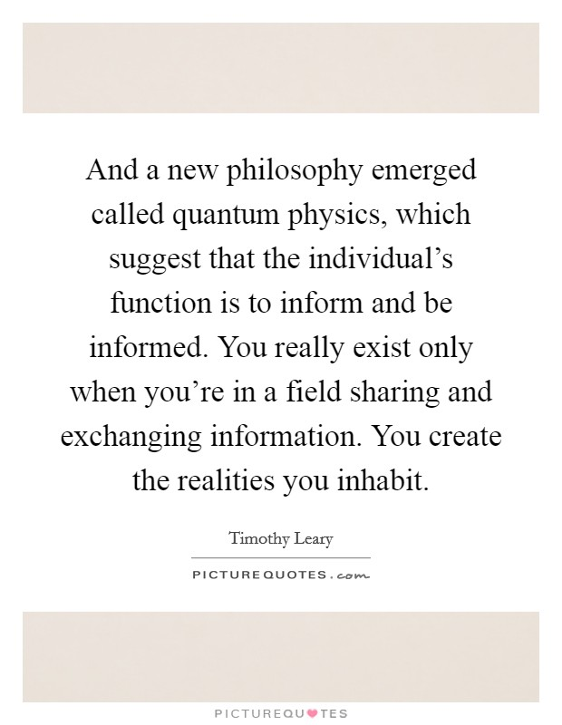 And a new philosophy emerged called quantum physics, which suggest that the individual's function is to inform and be informed. You really exist only when you're in a field sharing and exchanging information. You create the realities you inhabit. Picture Quote #1