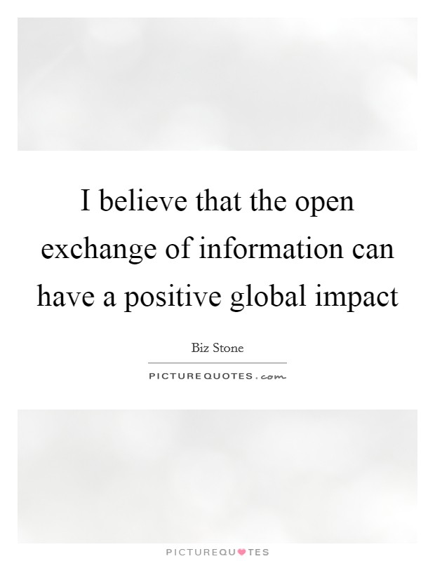 I believe that the open exchange of information can have a positive global impact Picture Quote #1
