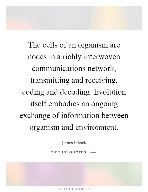The cells of an organism are nodes in a richly interwoven communications network, transmitting and receiving, coding and decoding. Evolution itself embodies an ongoing exchange of information between organism and environment Picture Quote #1