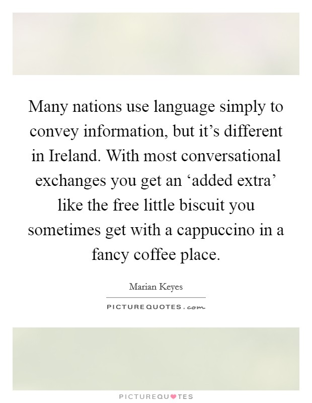 Many nations use language simply to convey information, but it's different in Ireland. With most conversational exchanges you get an 'added extra' like the free little biscuit you sometimes get with a cappuccino in a fancy coffee place Picture Quote #1