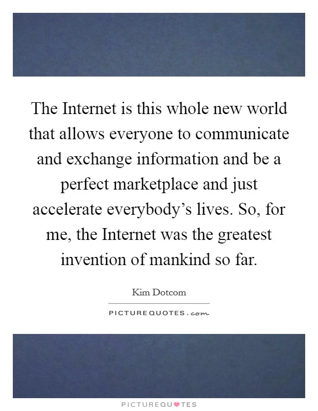The Internet is this whole new world that allows everyone to communicate and exchange information and be a perfect marketplace and just accelerate everybody's lives. So, for me, the Internet was the greatest invention of mankind so far Picture Quote #1