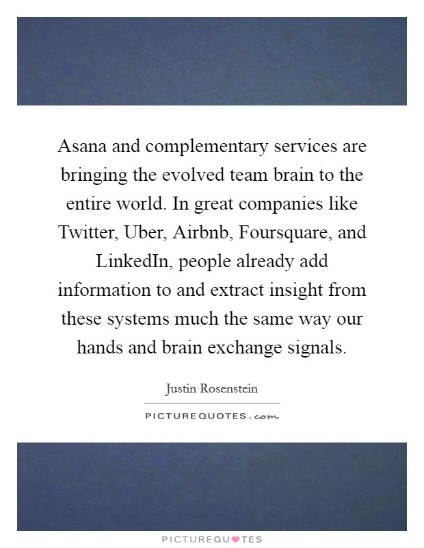 Asana and complementary services are bringing the evolved team brain to the entire world. In great companies like Twitter, Uber, Airbnb, Foursquare, and LinkedIn, people already add information to and extract insight from these systems much the same way our hands and brain exchange signals Picture Quote #1