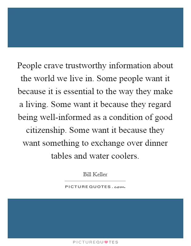 People crave trustworthy information about the world we live in. Some people want it because it is essential to the way they make a living. Some want it because they regard being well-informed as a condition of good citizenship. Some want it because they want something to exchange over dinner tables and water coolers Picture Quote #1