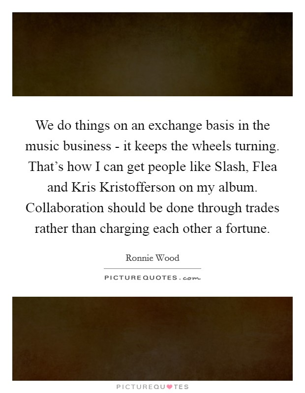 We do things on an exchange basis in the music business - it keeps the wheels turning. That's how I can get people like Slash, Flea and Kris Kristofferson on my album. Collaboration should be done through trades rather than charging each other a fortune Picture Quote #1