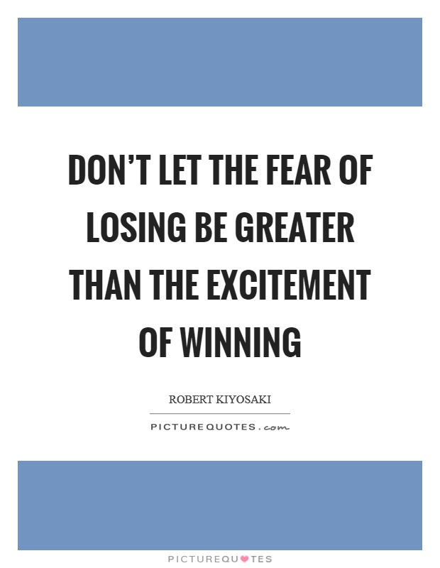 Don't let the fear of losing be greater than the excitement of winning Picture Quote #1
