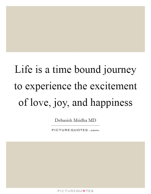 Life is a time bound journey to experience the excitement of love, joy, and happiness Picture Quote #1