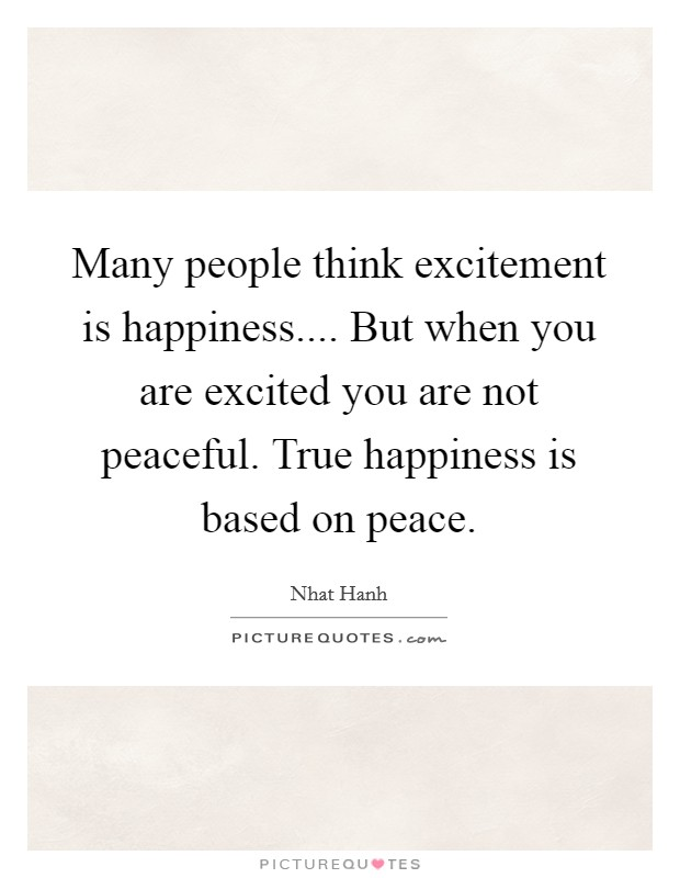 Many people think excitement is happiness.... But when you are excited you are not peaceful. True happiness is based on peace Picture Quote #1