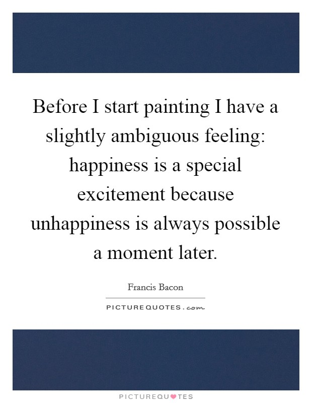 Before I start painting I have a slightly ambiguous feeling: happiness is a special excitement because unhappiness is always possible a moment later Picture Quote #1