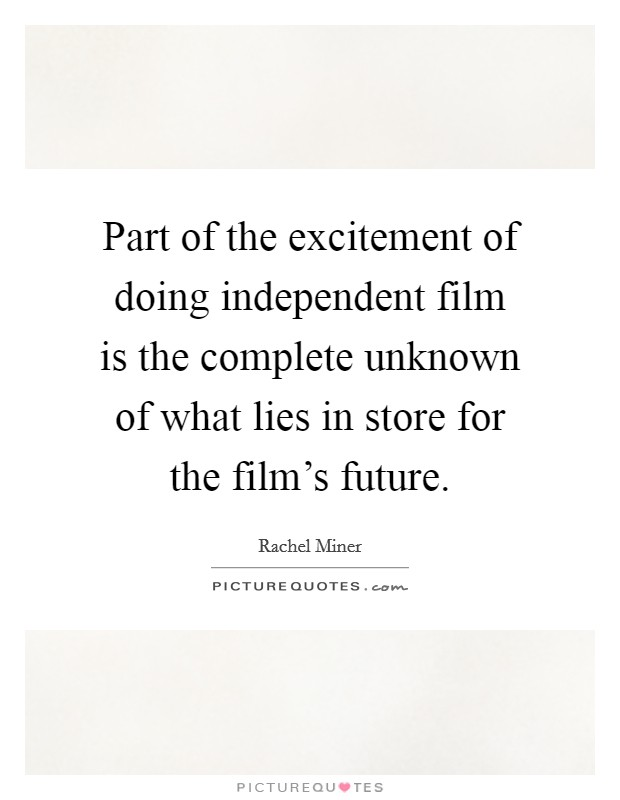Part of the excitement of doing independent film is the complete unknown of what lies in store for the film's future. Picture Quote #1