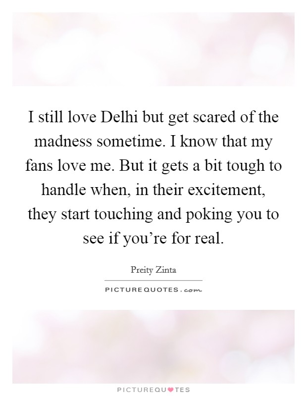 I still love Delhi but get scared of the madness sometime. I know that my fans love me. But it gets a bit tough to handle when, in their excitement, they start touching and poking you to see if you're for real Picture Quote #1