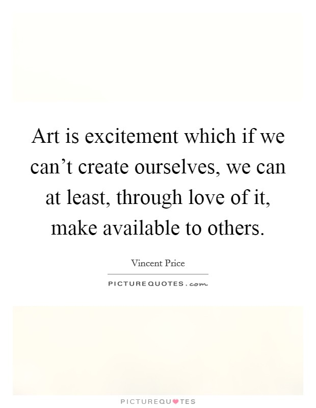 Art is excitement which if we can't create ourselves, we can at least, through love of it, make available to others Picture Quote #1