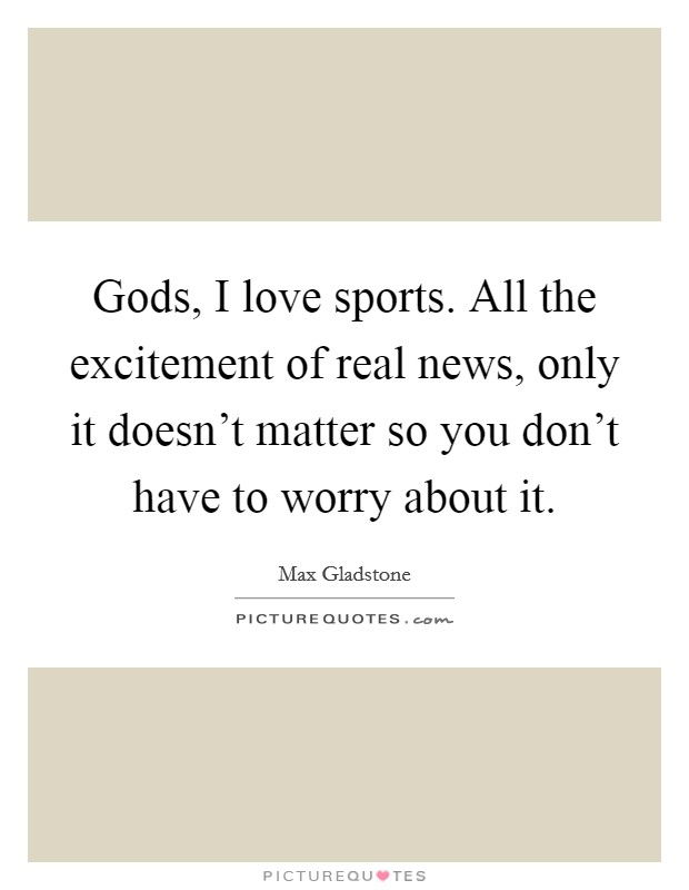 Gods, I love sports. All the excitement of real news, only it doesn't matter so you don't have to worry about it Picture Quote #1