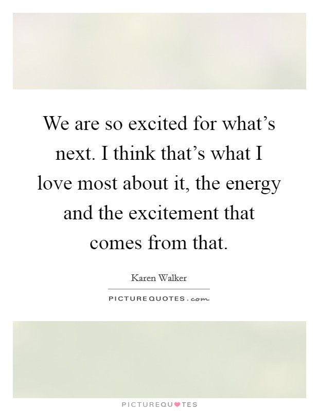 We are so excited for what's next. I think that's what I love most about it, the energy and the excitement that comes from that Picture Quote #1