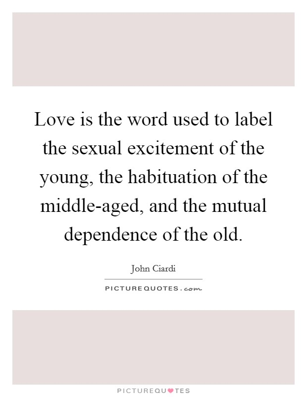 Love is the word used to label the sexual excitement of the young, the habituation of the middle-aged, and the mutual dependence of the old Picture Quote #1