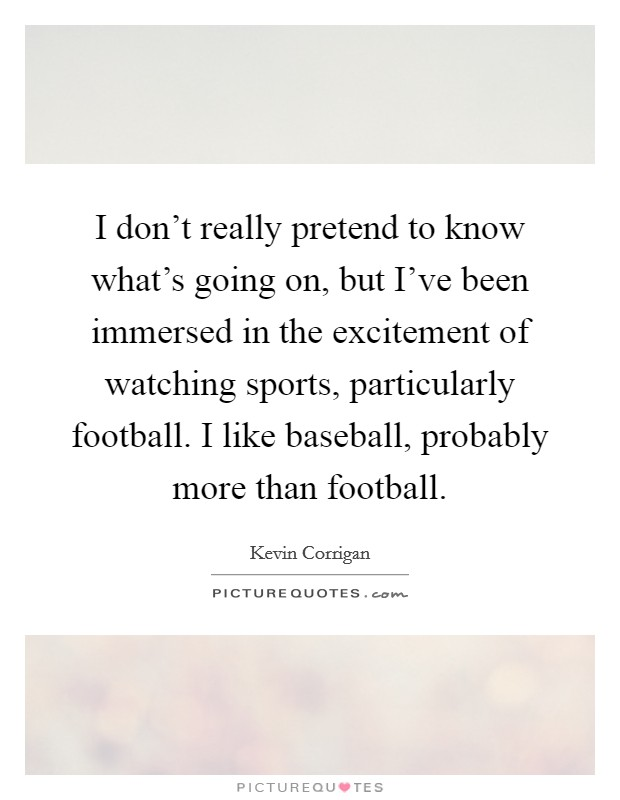 I don't really pretend to know what's going on, but I've been immersed in the excitement of watching sports, particularly football. I like baseball, probably more than football Picture Quote #1