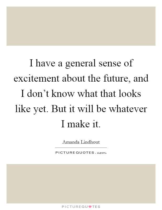 I have a general sense of excitement about the future, and I don't know what that looks like yet. But it will be whatever I make it Picture Quote #1