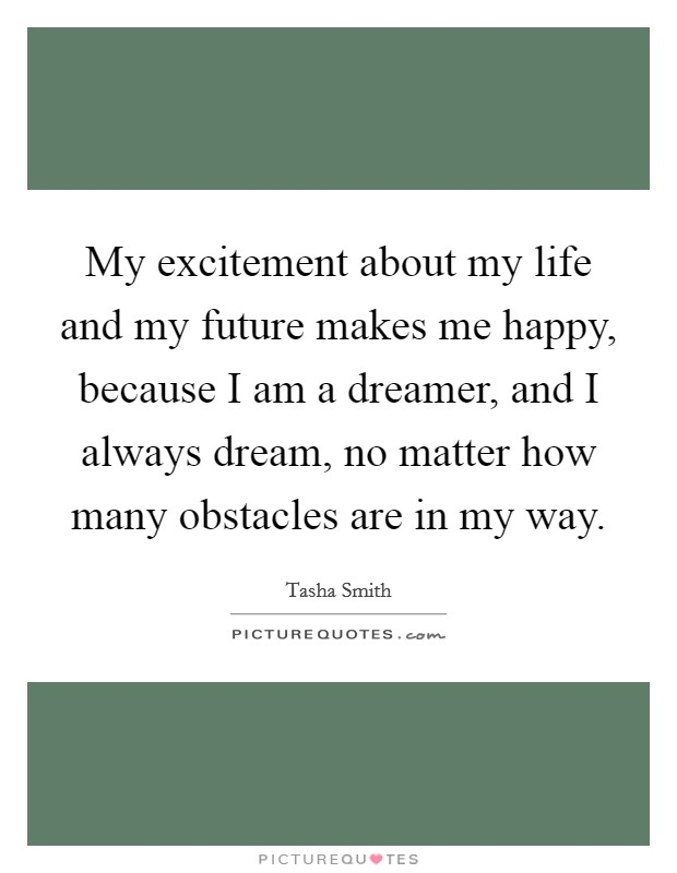 My excitement about my life and my future makes me happy, because I am a dreamer, and I always dream, no matter how many obstacles are in my way Picture Quote #1