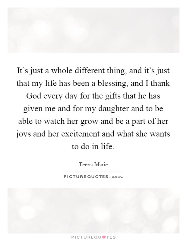 It's just a whole different thing, and it's just that my life has been a blessing, and I thank God every day for the gifts that he has given me and for my daughter and to be able to watch her grow and be a part of her joys and her excitement and what she wants to do in life Picture Quote #1