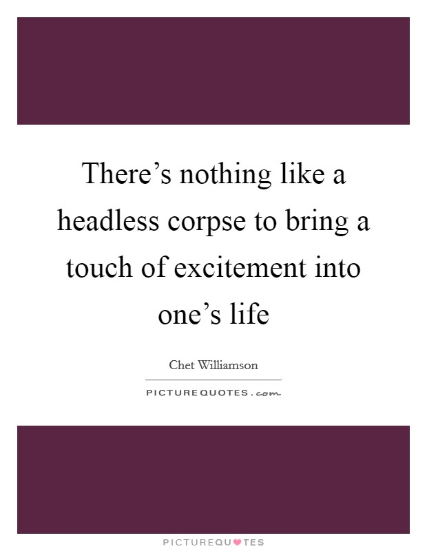 There's nothing like a headless corpse to bring a touch of excitement into one's life Picture Quote #1