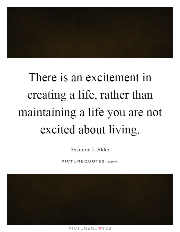 There is an excitement in creating a life, rather than maintaining a life you are not excited about living Picture Quote #1