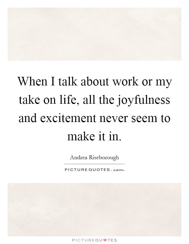 When I talk about work or my take on life, all the joyfulness and excitement never seem to make it in Picture Quote #1