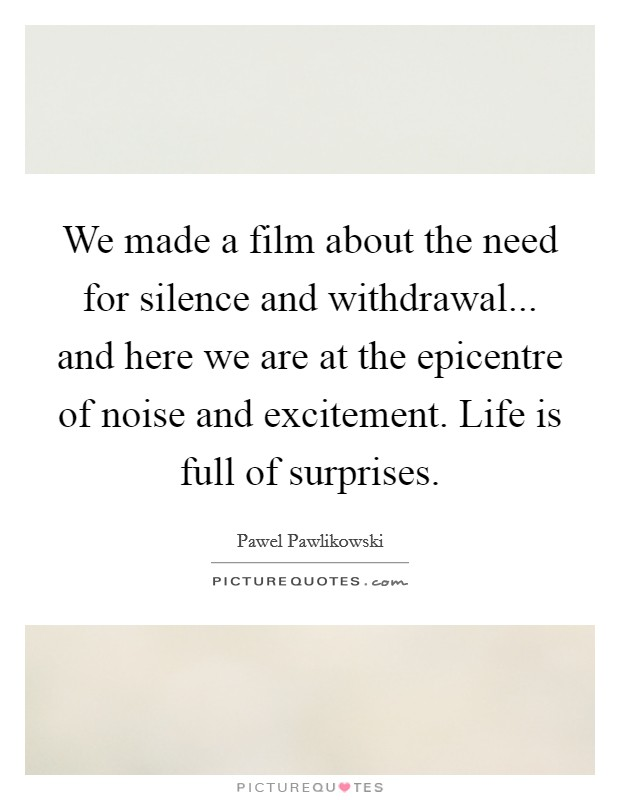 We made a film about the need for silence and withdrawal... and here we are at the epicentre of noise and excitement. Life is full of surprises Picture Quote #1