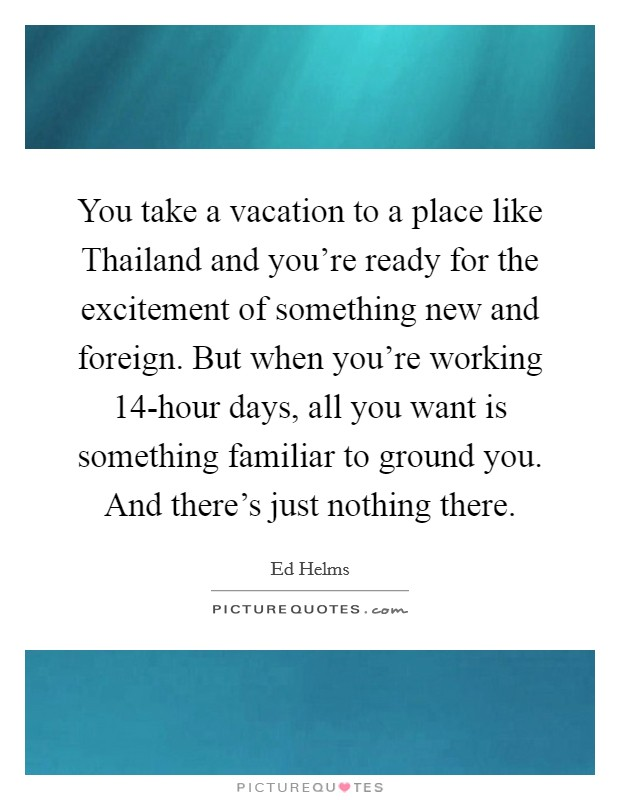 You take a vacation to a place like Thailand and you\'re ...