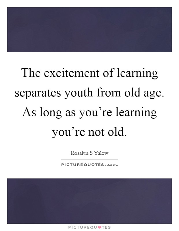 The excitement of learning separates youth from old age. As long as you're learning you're not old Picture Quote #1