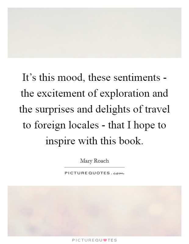 It's this mood, these sentiments - the excitement of exploration and the surprises and delights of travel to foreign locales - that I hope to inspire with this book Picture Quote #1