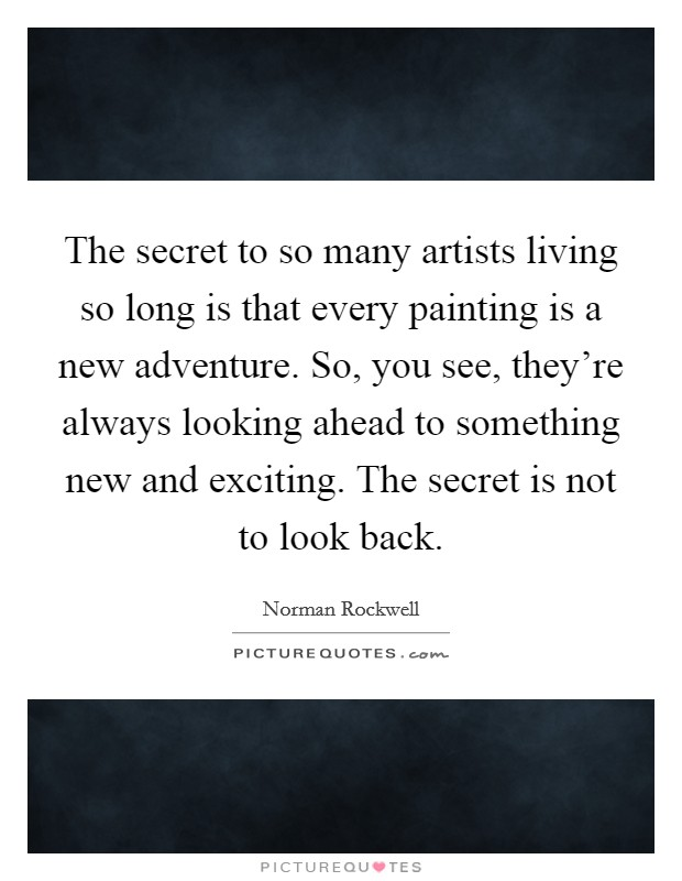 The secret to so many artists living so long is that every painting is a new adventure. So, you see, they're always looking ahead to something new and exciting. The secret is not to look back. Picture Quote #1