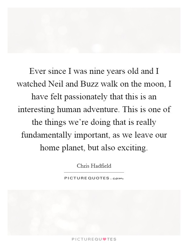 Ever since I was nine years old and I watched Neil and Buzz walk on the moon, I have felt passionately that this is an interesting human adventure. This is one of the things we're doing that is really fundamentally important, as we leave our home planet, but also exciting Picture Quote #1