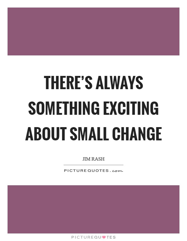 There's always something exciting about small change Picture Quote #1