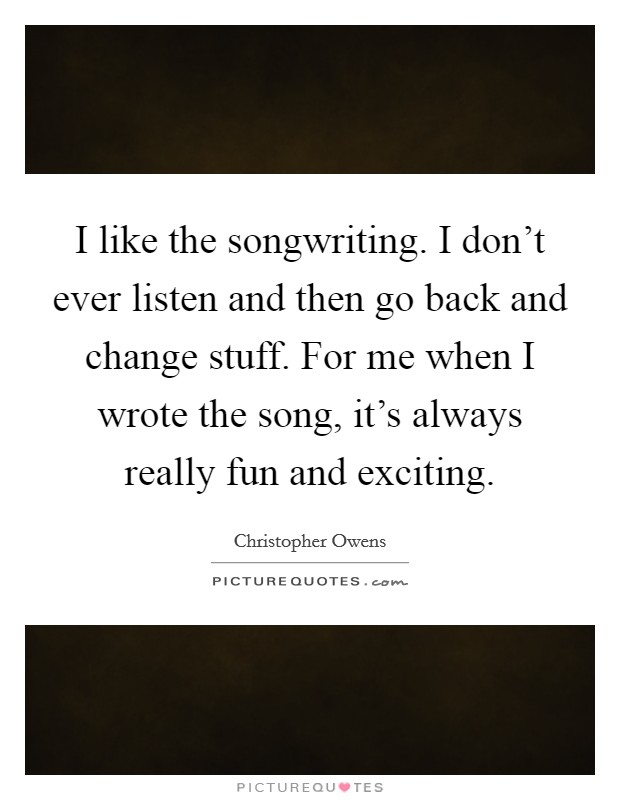 I like the songwriting. I don't ever listen and then go back and change stuff. For me when I wrote the song, it's always really fun and exciting Picture Quote #1