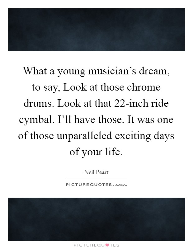 What a young musician's dream, to say, Look at those chrome drums. Look at that 22-inch ride cymbal. I'll have those. It was one of those unparalleled exciting days of your life Picture Quote #1